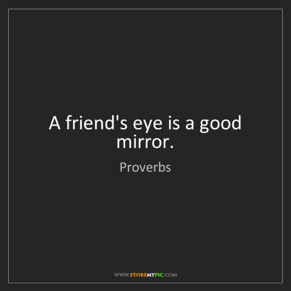 Proverbs: A friend's eye is a good mirror.