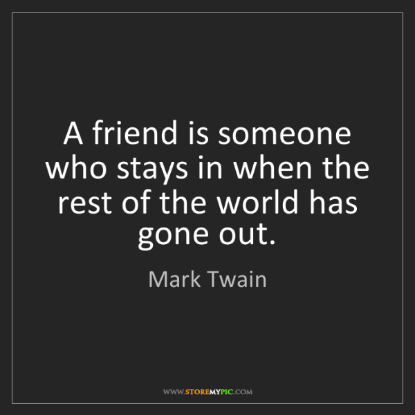 Mark Twain: A friend is someone who stays in when the rest of the...