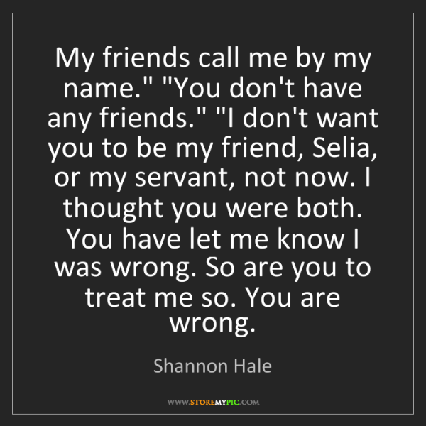 "Shannon Hale: My friends call me by my name."" ""You don't have any friends.""..."