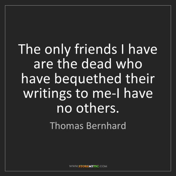 Thomas Bernhard: The only friends I have are the dead who have bequethed...