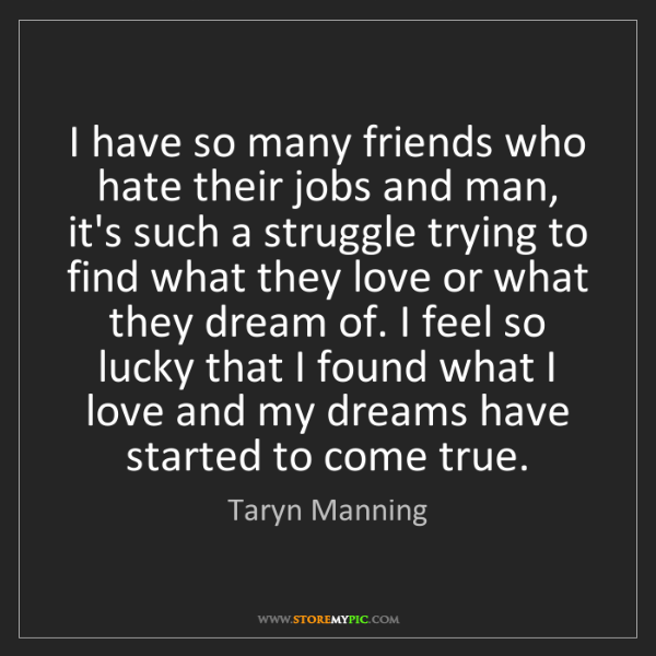 Taryn Manning: I have so many friends who hate their jobs and man, it's...