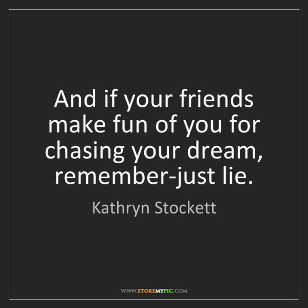 Kathryn Stockett: And if your friends make fun of you for chasing your...