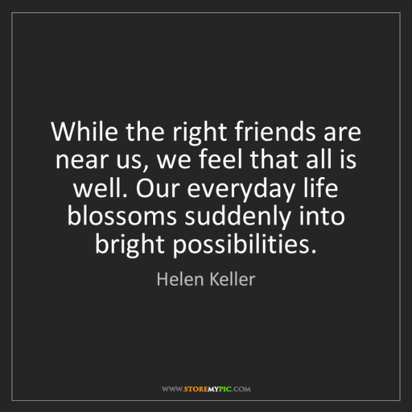 Helen Keller: While the right friends are near us, we feel that all...
