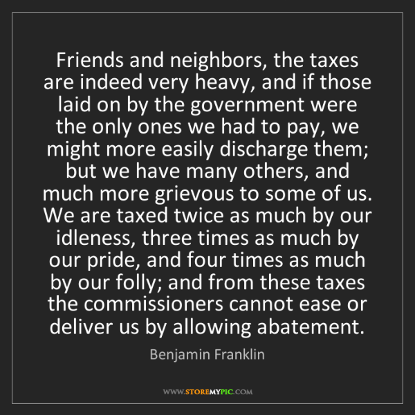 Benjamin Franklin: Friends and neighbors, the taxes are indeed very heavy,...