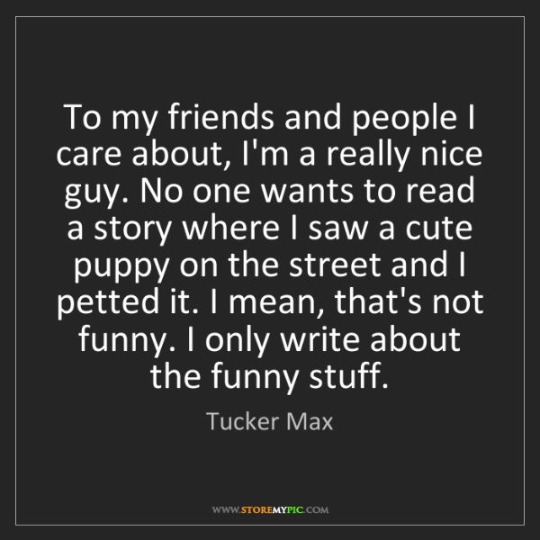 Tucker Max: To my friends and people I care about, I'm a really nice...
