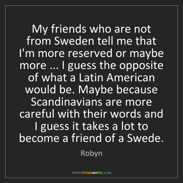 Robyn: My friends who are not from Sweden tell me that I'm more...
