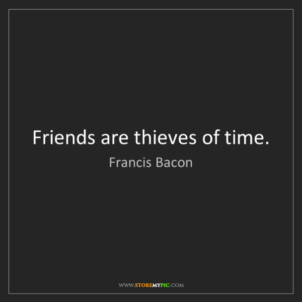 Francis Bacon: Friends are thieves of time.