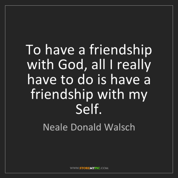 Neale Donald Walsch: To have a friendship with God, all I really have to do...