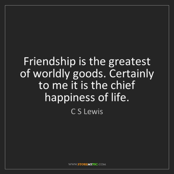 C S Lewis: Friendship is the greatest of worldly goods. Certainly...