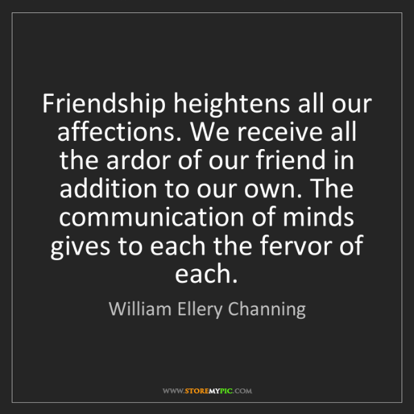 William Ellery Channing: Friendship heightens all our affections. We receive all...