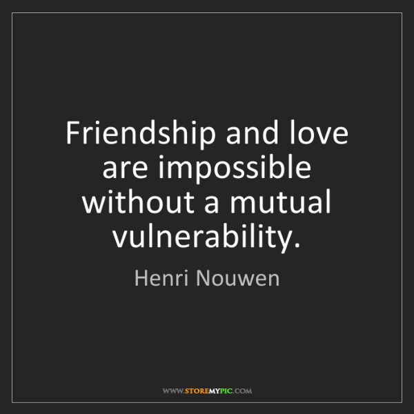 Henri Nouwen: Friendship and love are impossible without a mutual vulnerability.