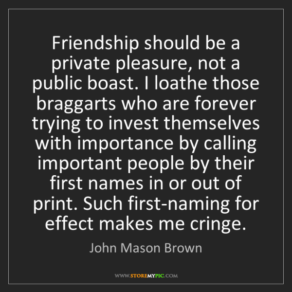 John Mason Brown: Friendship should be a private pleasure, not a public...