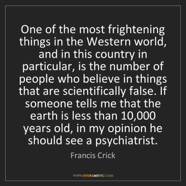 Francis Crick: One of the most frightening things in the Western world,...
