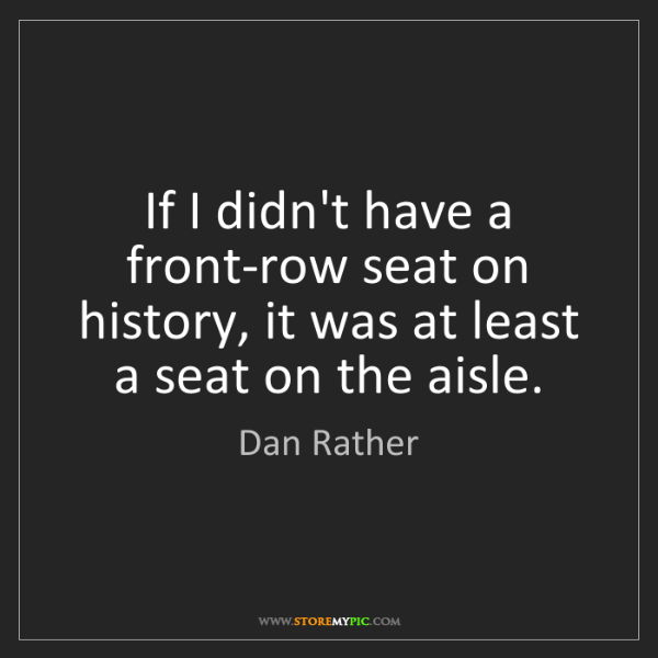 Dan Rather: If I didn't have a front-row seat on history, it was...