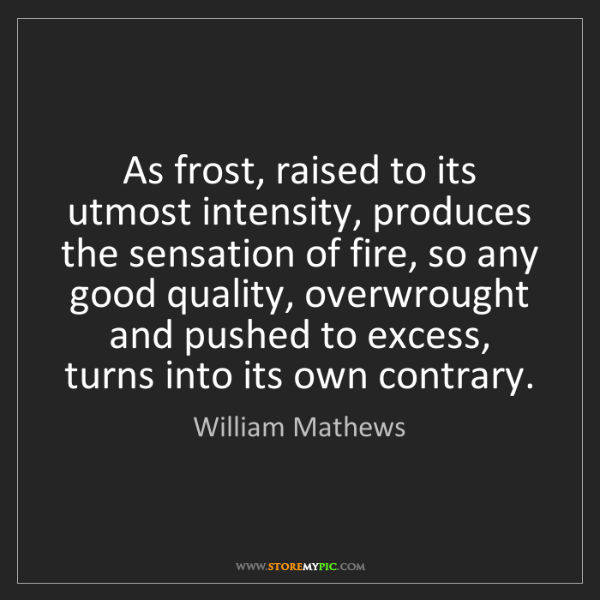 William Mathews: As frost, raised to its utmost intensity, produces the...