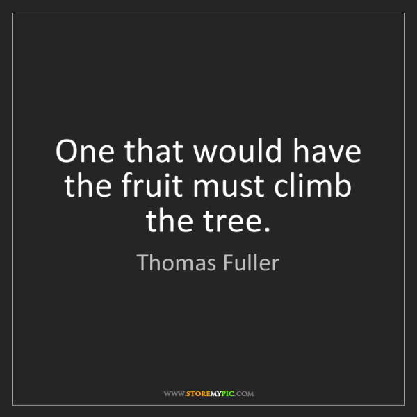 Thomas Fuller: One that would have the fruit must climb the tree.