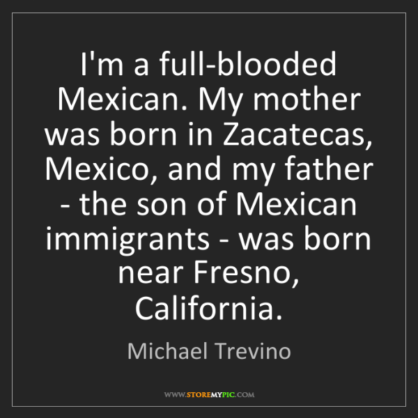 Michael Trevino: I'm a full-blooded Mexican. My mother was born in Zacatecas,...