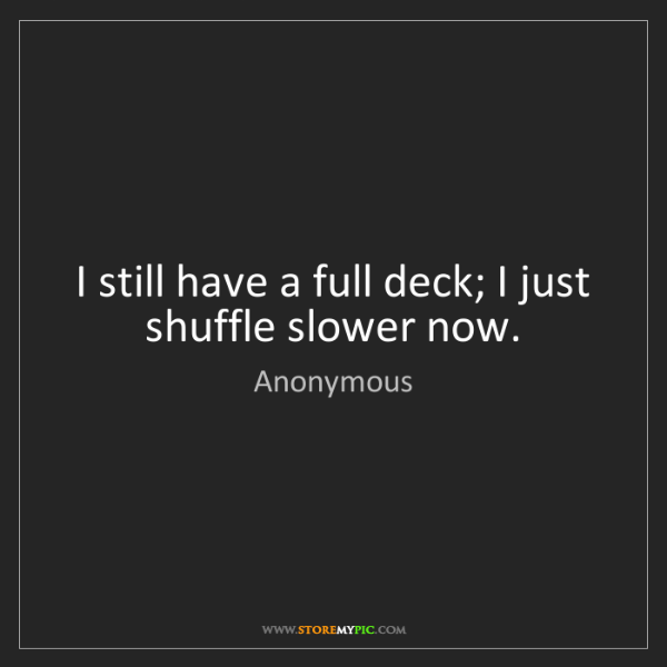 Anonymous: I still have a full deck; I just shuffle slower now.