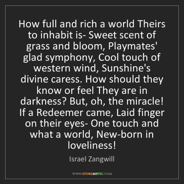 Israel Zangwill: How full and rich a world Theirs to inhabit is- Sweet...