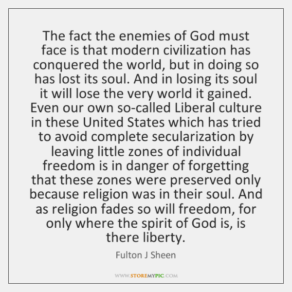 The fact the enemies of God must face is that modern civilization ...