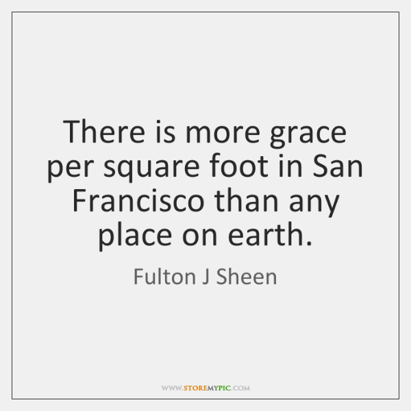 There is more grace per square foot in San Francisco than any ...