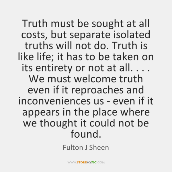 Truth must be sought at all costs, but separate isolated truths will ...