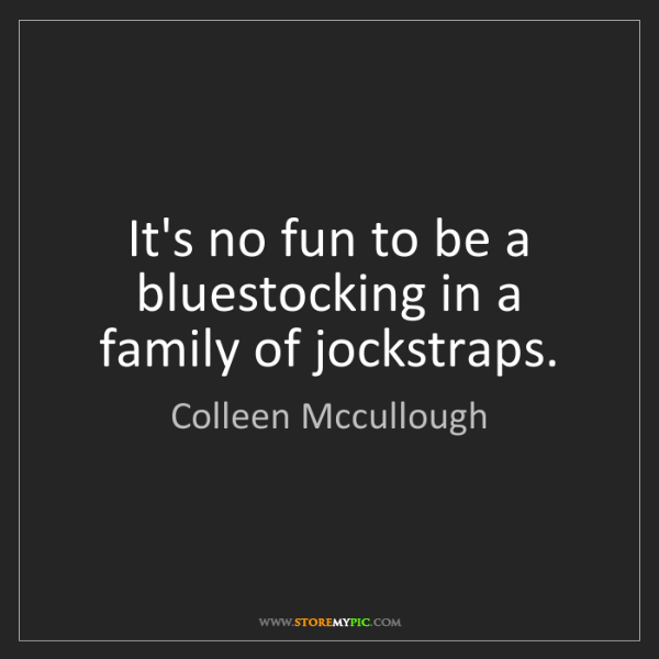 Colleen Mccullough: It's no fun to be a bluestocking in a family of jockstraps.