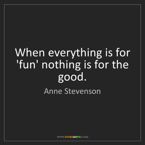 Anne Stevenson: When everything is for 'fun' nothing is for the good.