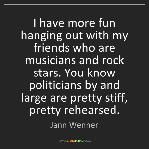 Jann Wenner: I have more fun hanging out with my friends who are musicians...