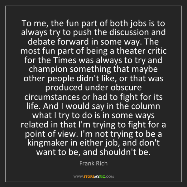 Frank Rich: To me, the fun part of both jobs is to always try to...