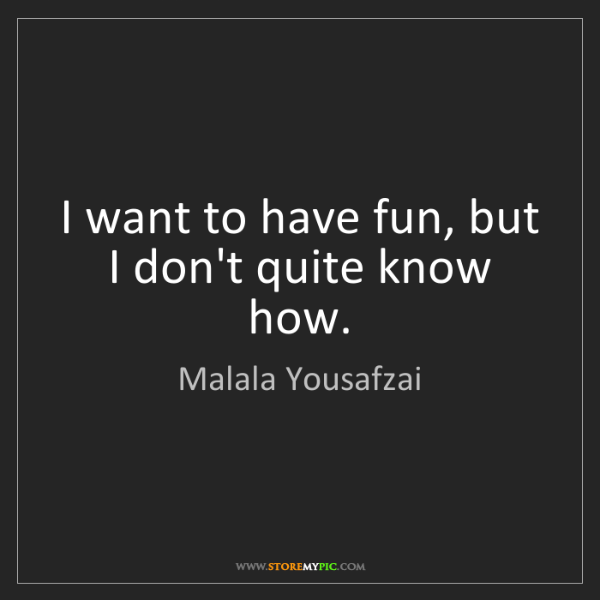 Malala Yousafzai: I want to have fun, but I don't quite know how.