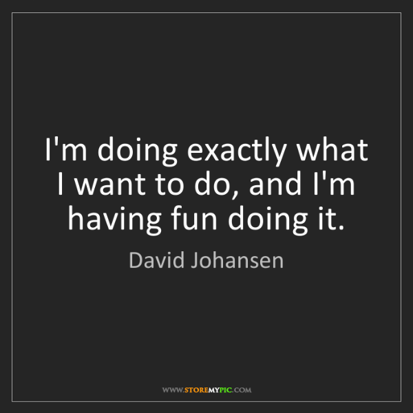 David Johansen: I'm doing exactly what I want to do, and I'm having fun...