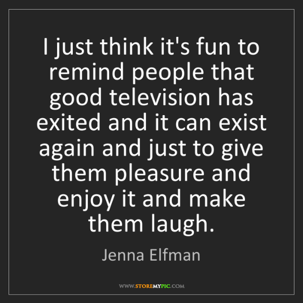 Jenna Elfman: I just think it's fun to remind people that good television...