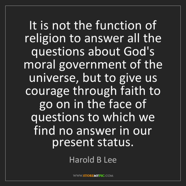 Harold B Lee: It is not the function of religion to answer all the...
