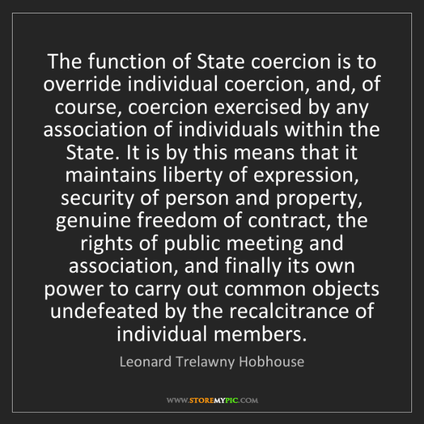 Leonard Trelawny Hobhouse: The function of State coercion is to override individual...
