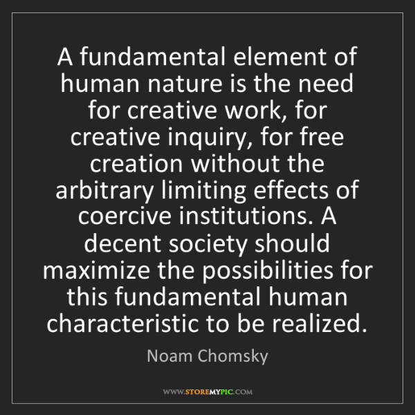 Noam Chomsky: A fundamental element of human nature is the need for...