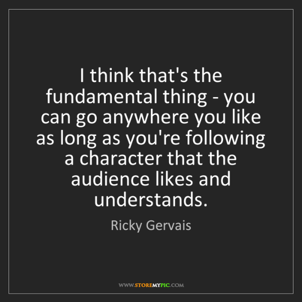 Ricky Gervais: I think that's the fundamental thing - you can go anywhere...
