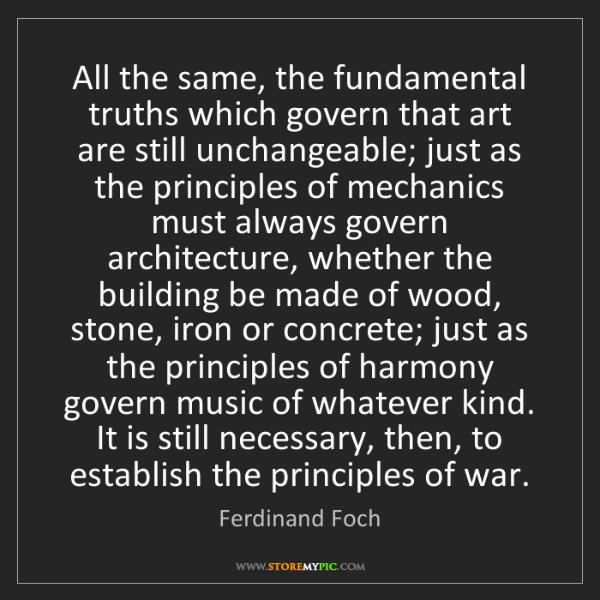 Ferdinand Foch: All the same, the fundamental truths which govern that...