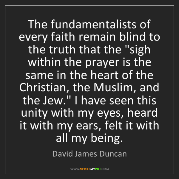David James Duncan: The fundamentalists of every faith remain blind to the...