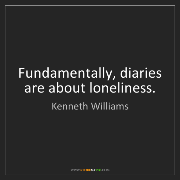 Kenneth Williams: Fundamentally, diaries are about loneliness.