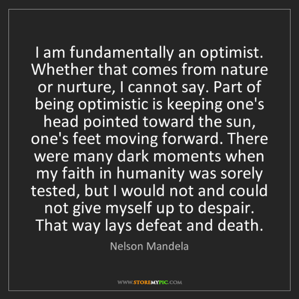 Nelson Mandela: I am fundamentally an optimist. Whether that comes from...