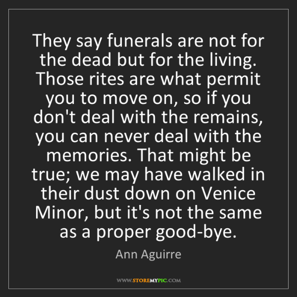 Ann Aguirre: They say funerals are not for the dead but for the living....