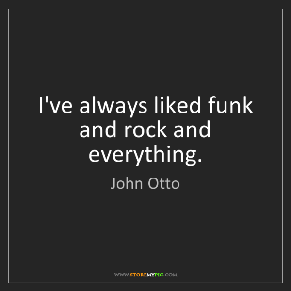 John Otto: I've always liked funk and rock and everything.