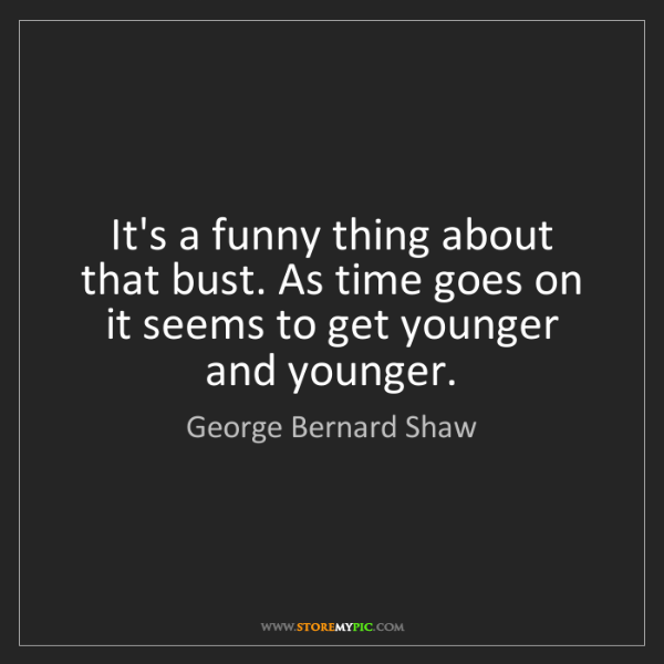 George Bernard Shaw: It's a funny thing about that bust. As time goes on it...