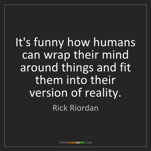 Rick Riordan: It's funny how humans can wrap their mind around things...