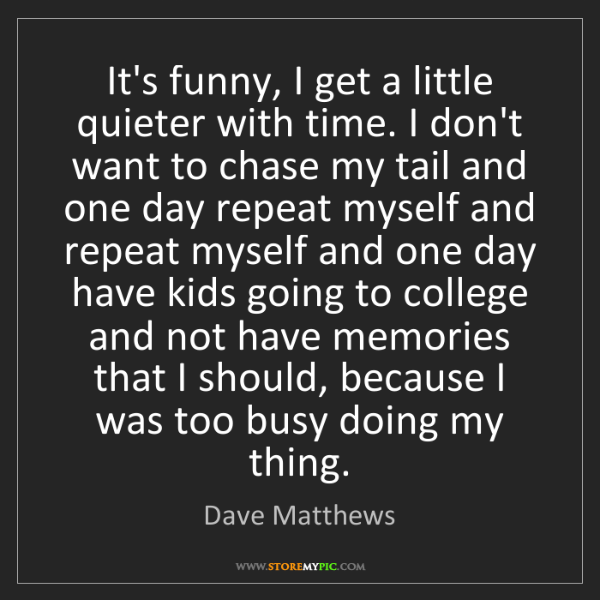 Dave Matthews: It's funny, I get a little quieter with time. I don't...