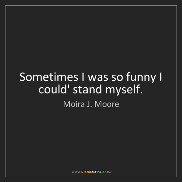 Moira J. Moore: Sometimes I was so funny I could' stand myself.