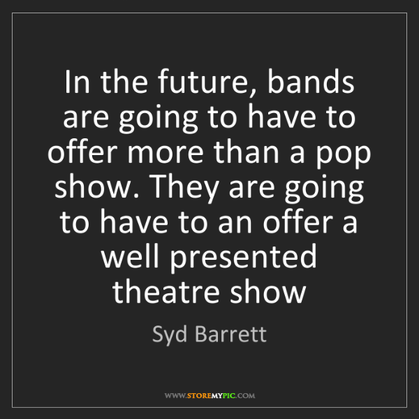 Syd Barrett: In the future, bands are going to have to offer more...