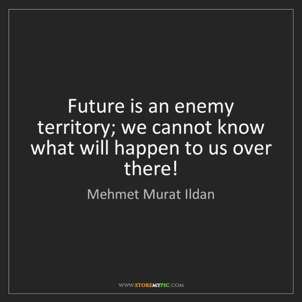Mehmet Murat Ildan: Future is an enemy territory; we cannot know what will...