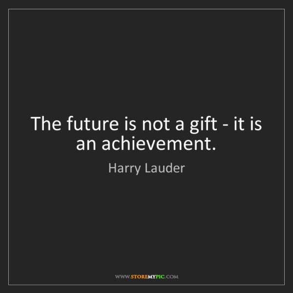 Harry Lauder: The future is not a gift - it is an achievement.